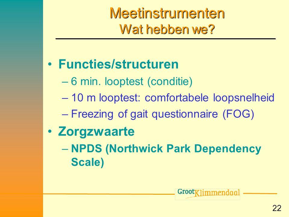 22 Meetinstrumenten Wat hebben we? •Functies/structuren –6 min. looptest (conditie) –10 m looptest: comfortabele loopsnelheid –Freezing of gait questi