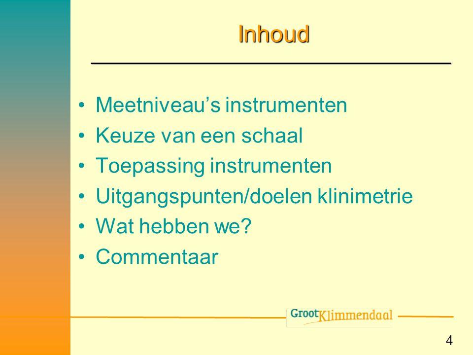 4 Inhoud •Meetniveau's instrumenten •Keuze van een schaal •Toepassing instrumenten •Uitgangspunten/doelen klinimetrie •Wat hebben we? •Commentaar