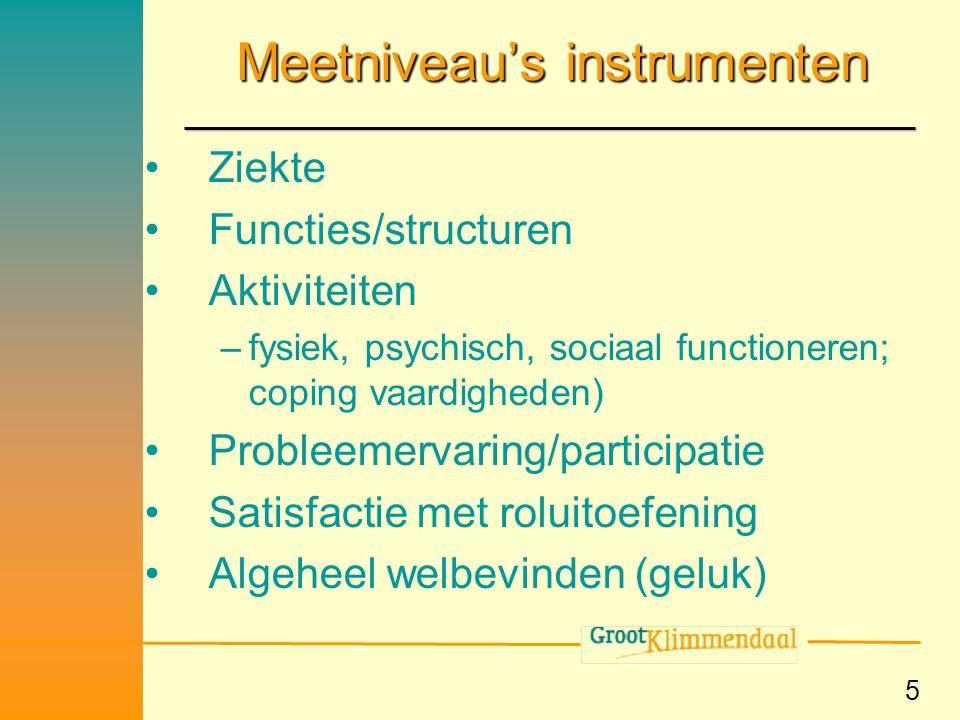 5 Meetniveau's instrumenten •Ziekte •Functies/structuren •Aktiviteiten –fysiek, psychisch, sociaal functioneren; coping vaardigheden) •Probleemervarin