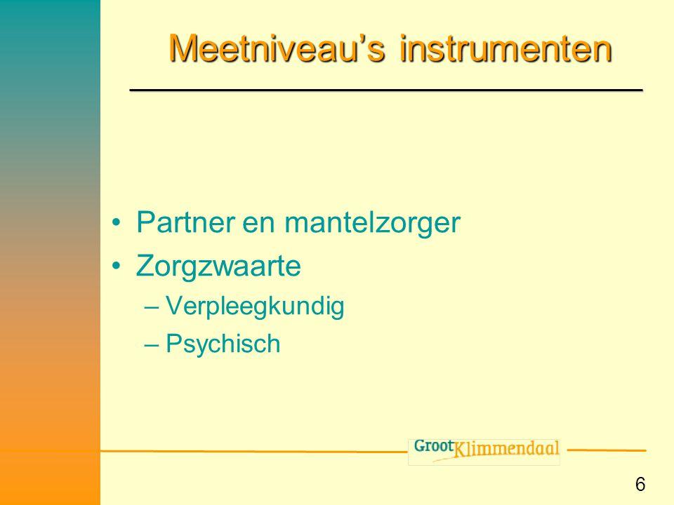 6 Meetniveau's instrumenten •Partner en mantelzorger •Zorgzwaarte –Verpleegkundig –Psychisch