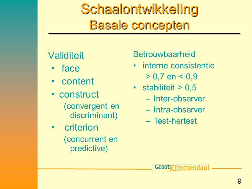 9 Schaalontwikkeling Basale concepten Validiteit • face • content •construct (convergent en discriminant) • criterion (concurrent en predictive) Betro