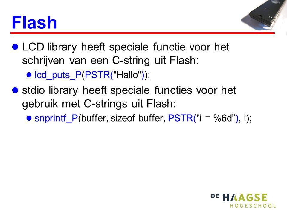 Flash  LCD library heeft speciale functie voor het schrijven van een C-string uit Flash:  lcd_puts_P(PSTR( Hallo ));  stdio library heeft speciale functies voor het gebruik met C-strings uit Flash:  snprintf_P(buffer, sizeof buffer, PSTR( i = %6d ), i);