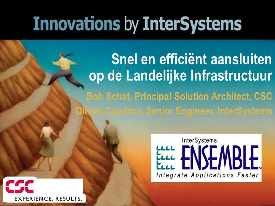 Bob Schat, Principal Solution Architect, CSC Olivier Caudron, Senior Engineer, InterSystems Snel en efficiënt aansluiten op de Landelijke Infrastructu