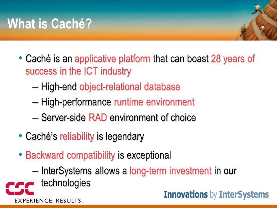 What is Caché? • Caché is an applicative platform that can boast 28 years of success in the ICT industry – High-end object-relational database – High-