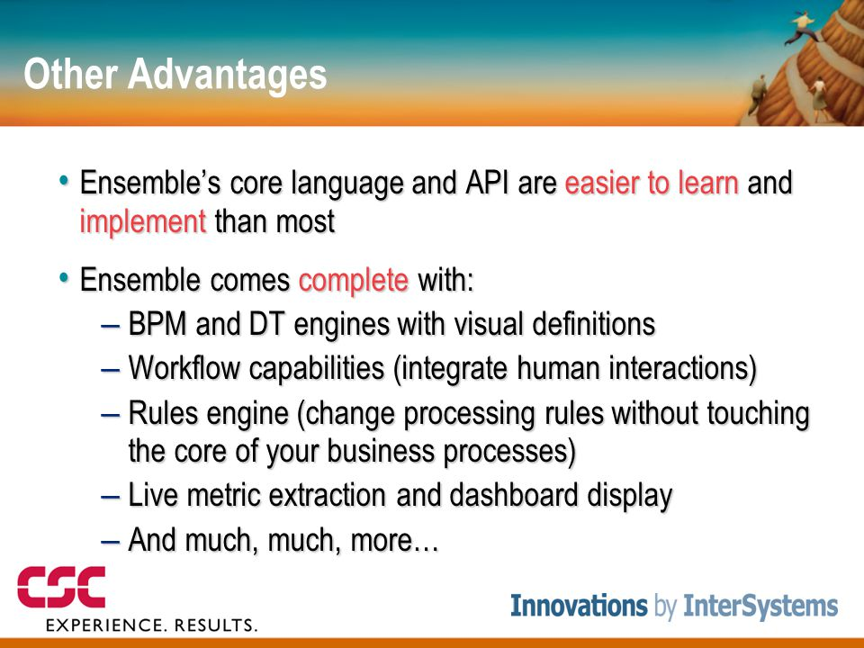 Other Advantages • Ensemble's core language and API are easier to learn and implement than most • Ensemble comes complete with: – BPM and DT engines with visual definitions – Workflow capabilities (integrate human interactions) – Rules engine (change processing rules without touching the core of your business processes) – Live metric extraction and dashboard display – And much, much, more…