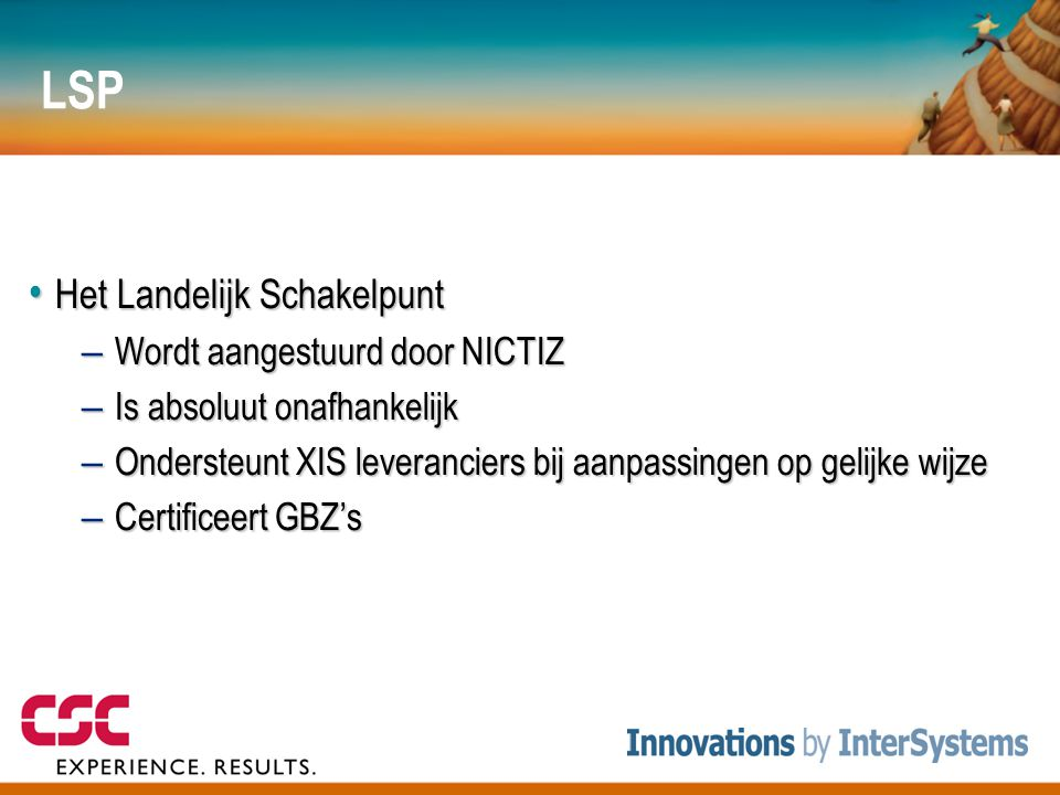 LSP • Het Landelijk Schakelpunt – Wordt aangestuurd door NICTIZ – Is absoluut onafhankelijk – Ondersteunt XIS leveranciers bij aanpassingen op gelijke