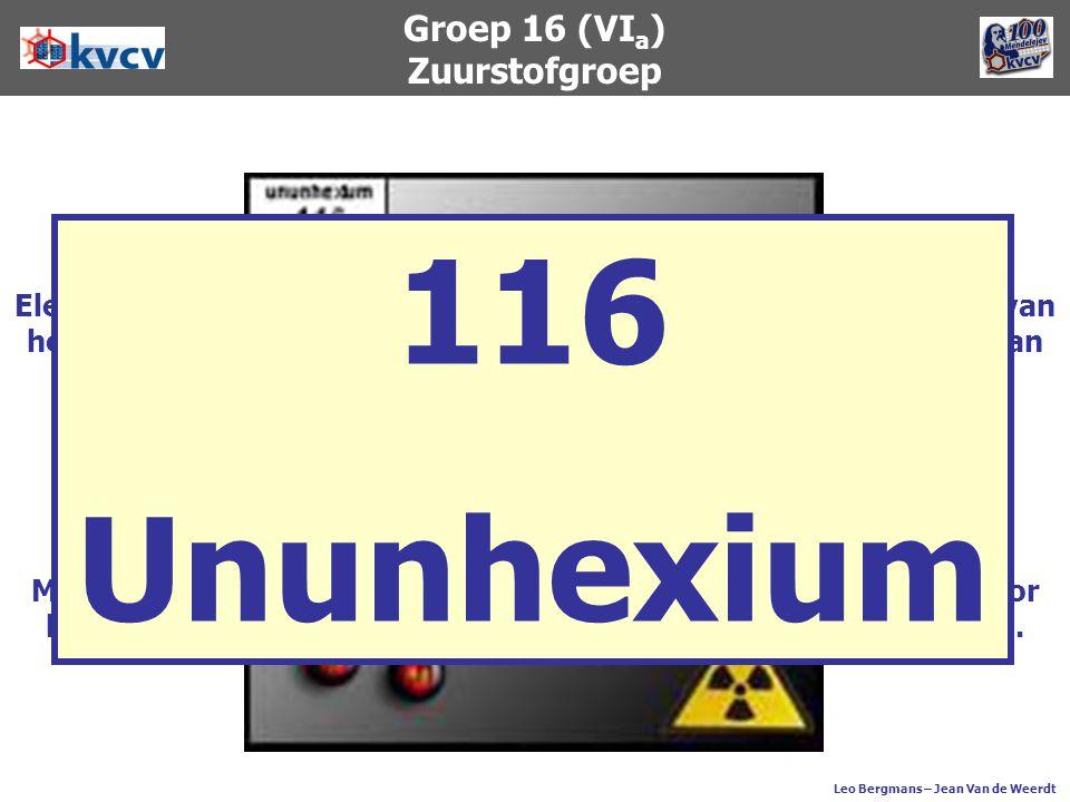 Groep 16 (VI a ) Zuurstofgroep Leo Bergmans – Jean Van de Weerdt Element 116 werd in december 2000 gemaakt door medewerkers van het Instituut voor ker