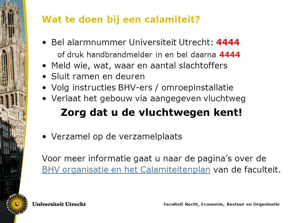 Wat te doen bij een calamiteit? •Bel alarmnummer Universiteit Utrecht: 4444 of druk handbrandmelder in en bel daarna 4444 •Meld wie, wat, waar en aant