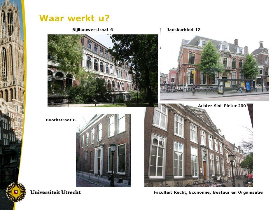Bijlhouwerstraat 6Janskerkhof 12 Achter Sint Pieter 200 Boothstraat 6 Faculteit Recht, Economie, Bestuur en Organisatie Waar werkt u?