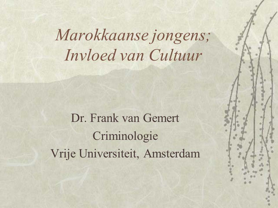 Marokkaanse jongens; Invloed van Cultuur Dr. Frank van Gemert Criminologie Vrije Universiteit, Amsterdam