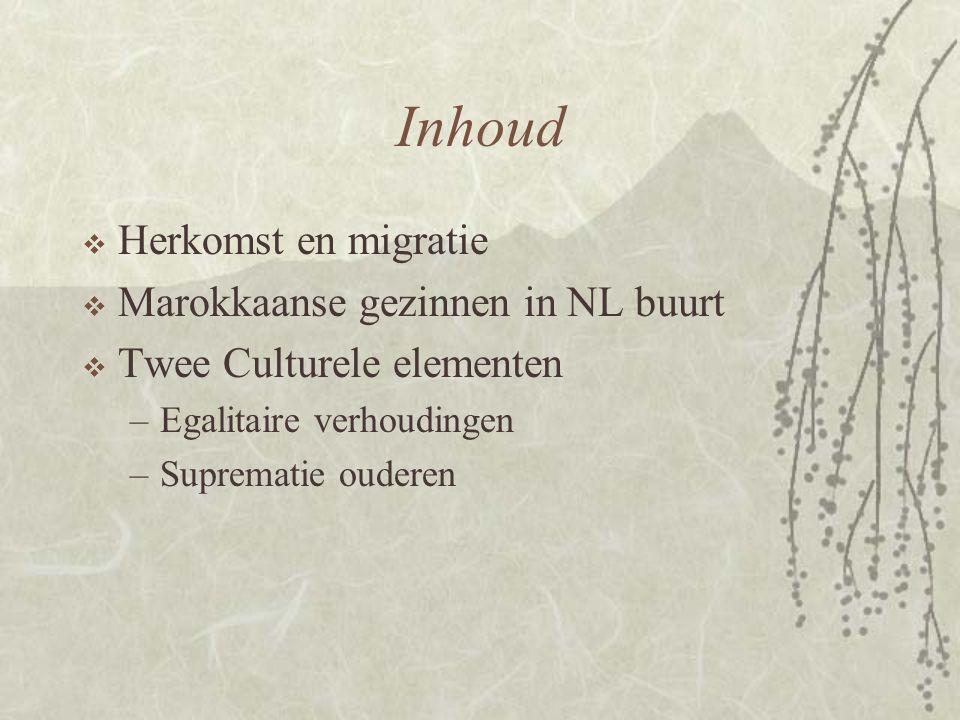 Inhoud  Herkomst en migratie  Marokkaanse gezinnen in NL buurt  Twee Culturele elementen –Egalitaire verhoudingen –Suprematie ouderen