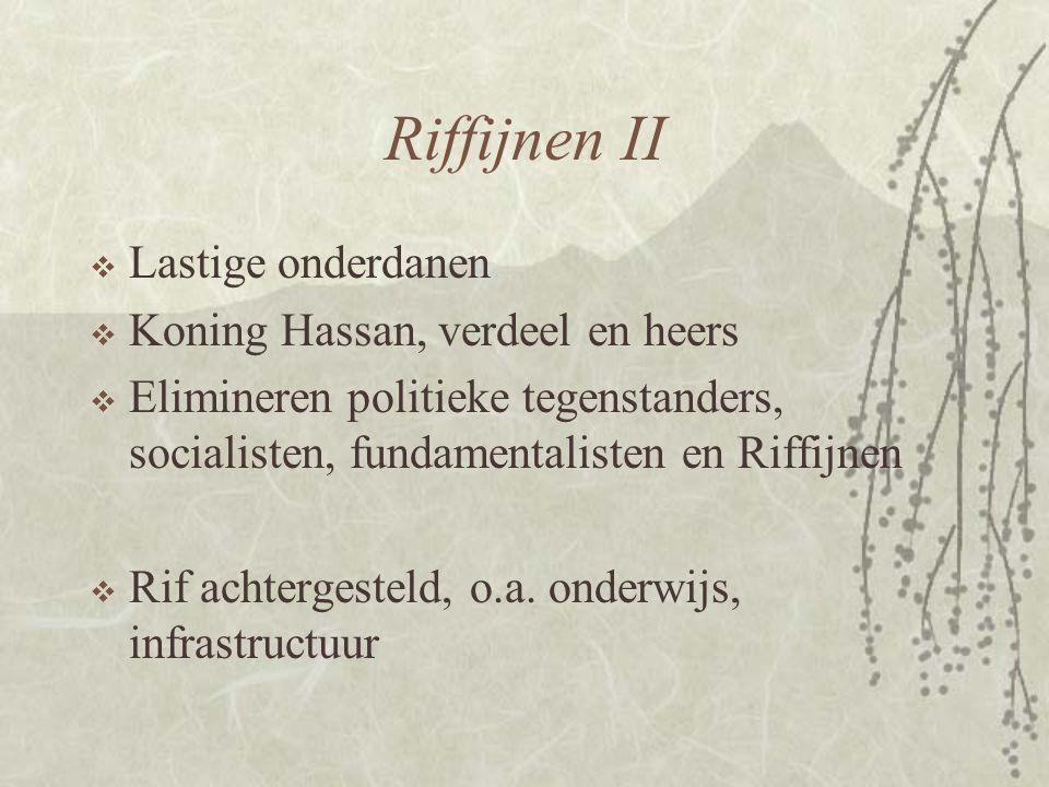 Riffijnen II  Lastige onderdanen  Koning Hassan, verdeel en heers  Elimineren politieke tegenstanders, socialisten, fundamentalisten en Riffijnen 
