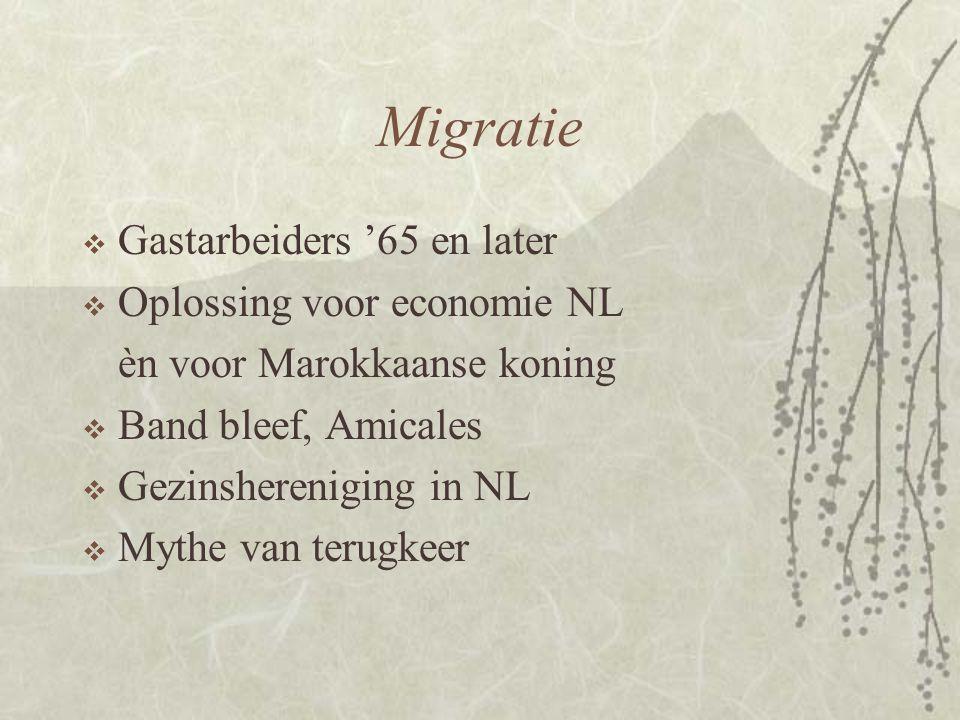 Migratie  Gastarbeiders '65 en later  Oplossing voor economie NL èn voor Marokkaanse koning  Band bleef, Amicales  Gezinshereniging in NL  Mythe