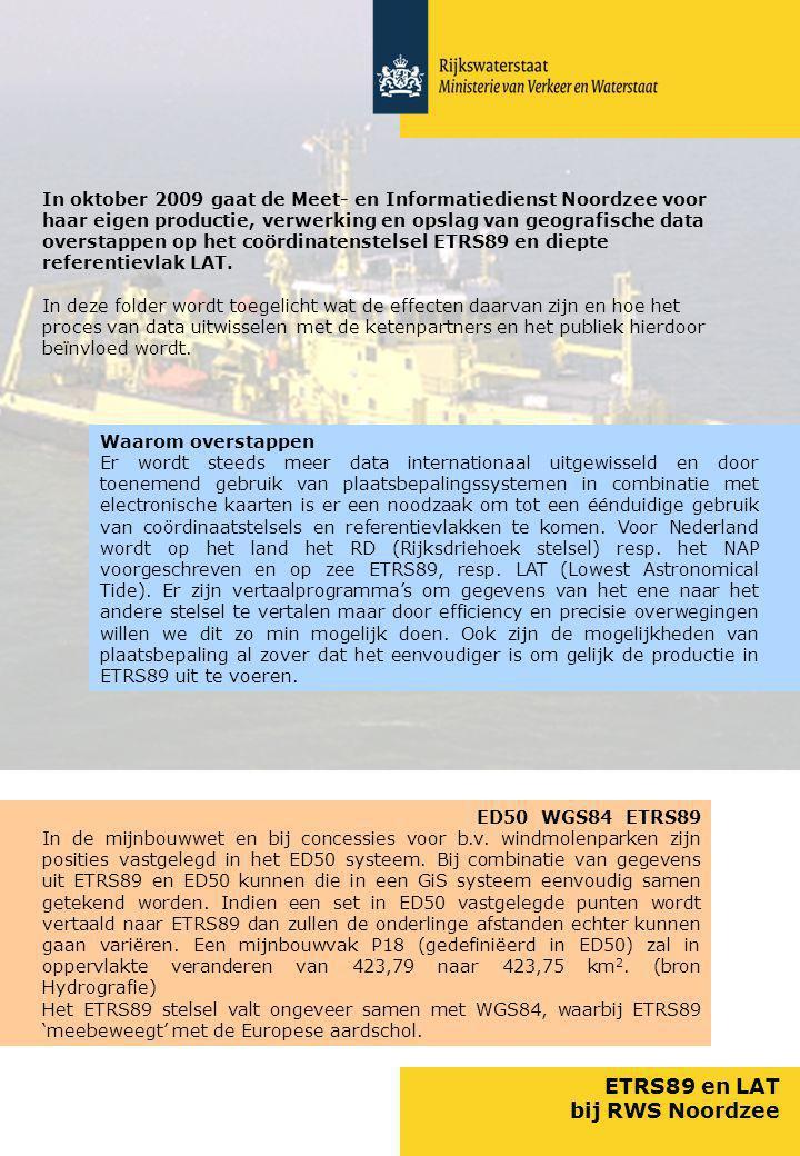 ETRS89 en LAT bij RWS Noordzee In oktober 2009 gaat de Meet- en Informatiedienst Noordzee voor haar eigen productie, verwerking en opslag van geografische data overstappen op het coördinatenstelsel ETRS89 en diepte referentievlak LAT.