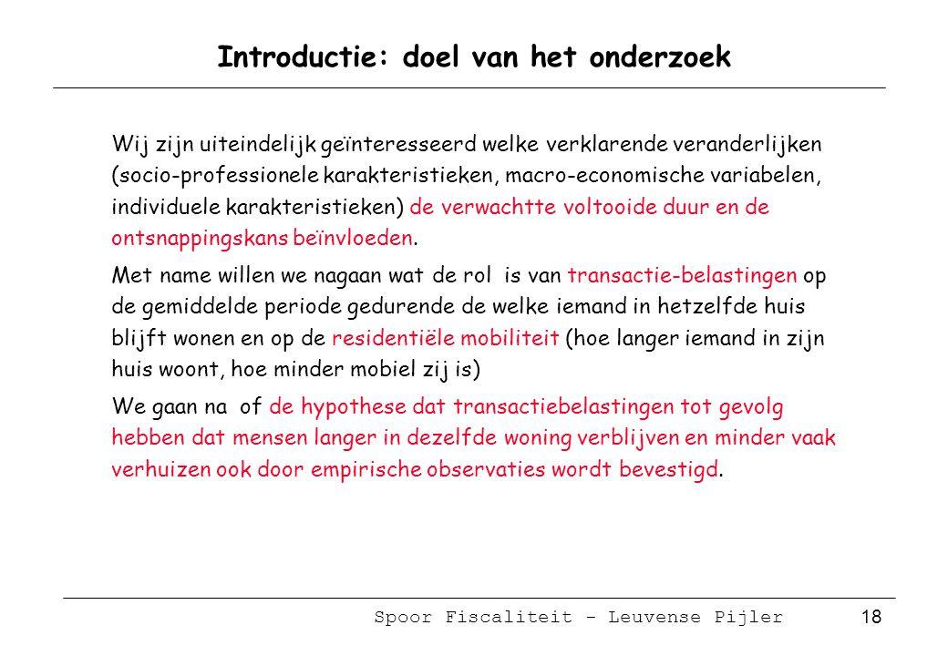 Spoor Fiscaliteit - Leuvense Pijler 18 Introductie: doel van het onderzoek Wij zijn uiteindelijk geïnteresseerd welke verklarende veranderlijken (socio-professionele karakteristieken, macro-economische variabelen, individuele karakteristieken) de verwachtte voltooide duur en de ontsnappingskans beïnvloeden.