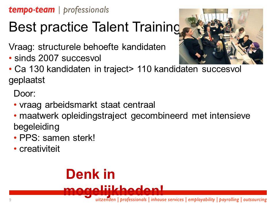 Best practice Talent Training Vraag: structurele behoefte kandidaten • sinds 2007 succesvol • Ca 130 kandidaten in traject> 110 kandidaten succesvol geplaatst 9 Denk in mogelijkheden.