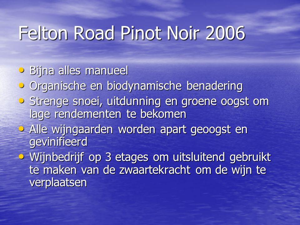 Felton Road Pinot Noir 2006 • Bijna alles manueel • Organische en biodynamische benadering • Strenge snoei, uitdunning en groene oogst om lage rendeme