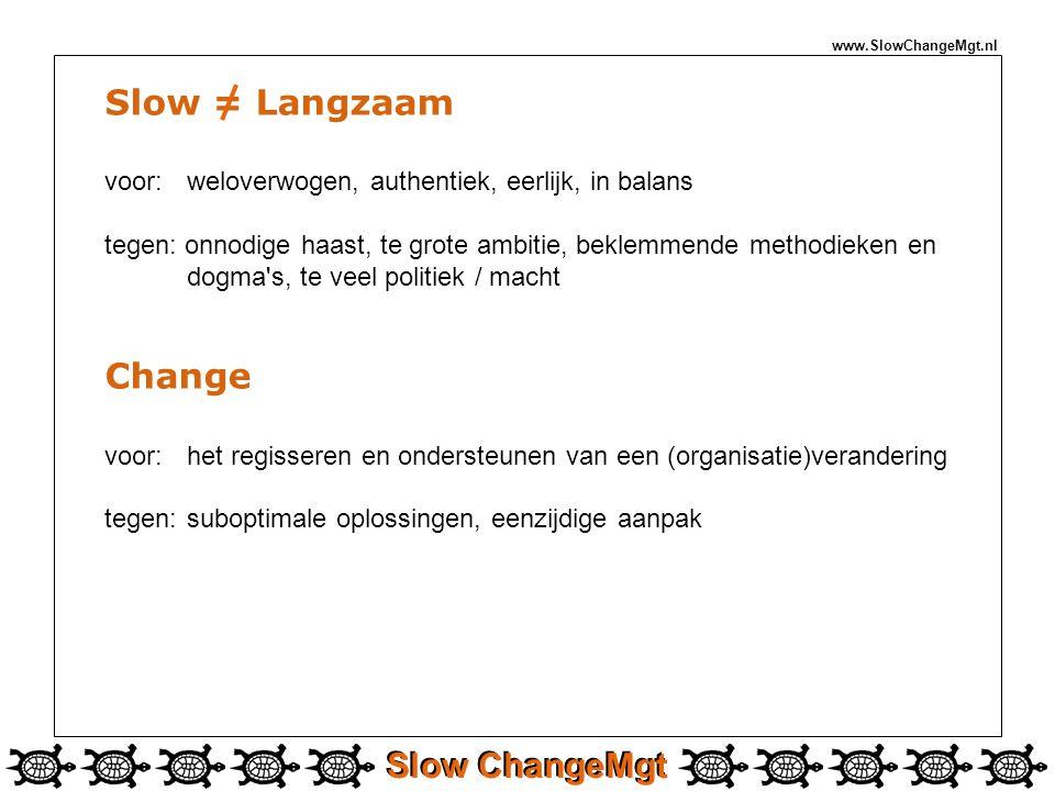 Slow ChangeMgt www.SlowChangeMgt.nl Slow = Langzaam voor: weloverwogen, authentiek, eerlijk, in balans tegen: onnodige haast, te grote ambitie, beklemmende methodieken en dogma s, te veel politiek / macht Change voor: het regisseren en ondersteunen van een (organisatie)verandering tegen: suboptimale oplossingen, eenzijdige aanpak