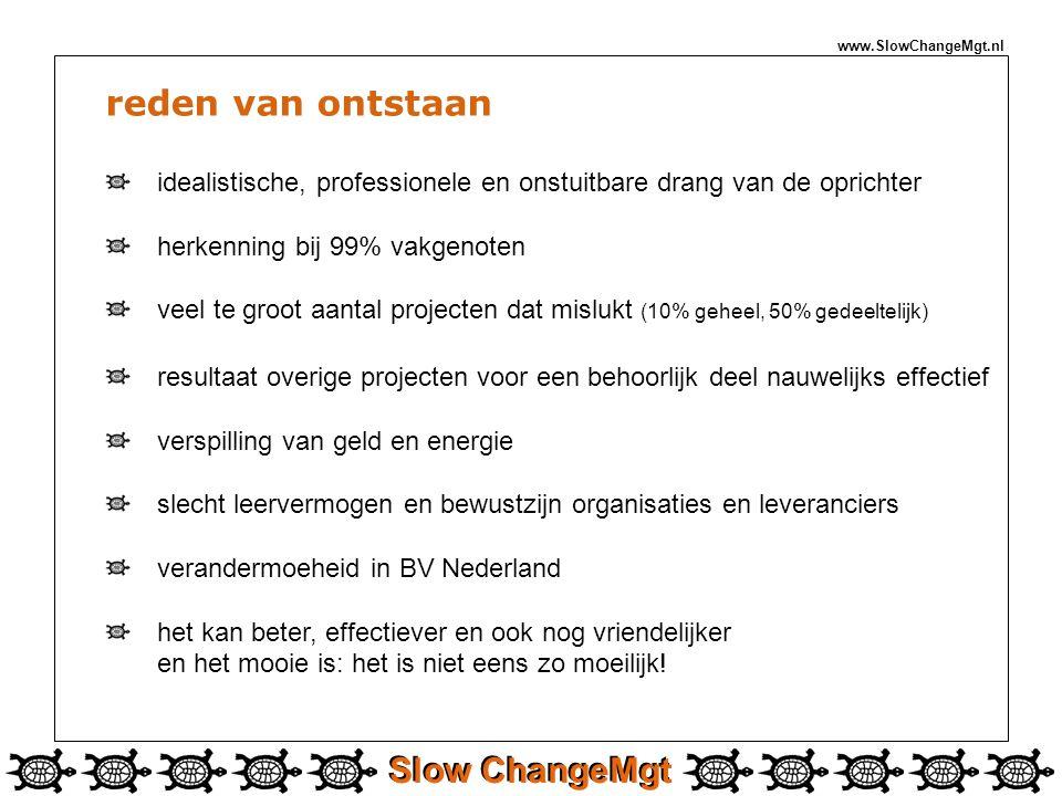 Slow ChangeMgt www.SlowChangeMgt.nl reden van ontstaan idealistische, professionele en onstuitbare drang van de oprichter herkenning bij 99% vakgenoten veel te groot aantal projecten dat mislukt (10% geheel, 50% gedeeltelijk) resultaat overige projecten voor een behoorlijk deel nauwelijks effectief verspilling van geld en energie slecht leervermogen en bewustzijn organisaties en leveranciers verandermoeheid in BV Nederland het kan beter, effectiever en ook nog vriendelijker en het mooie is: het is niet eens zo moeilijk!