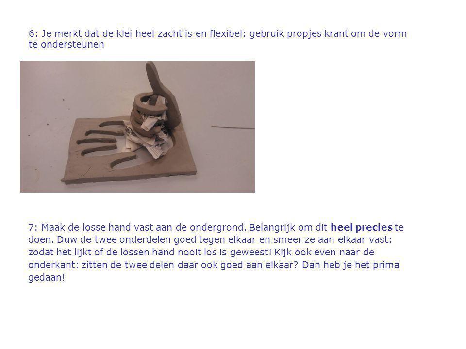 6: Je merkt dat de klei heel zacht is en flexibel: gebruik propjes krant om de vorm te ondersteunen 7: Maak de losse hand vast aan de ondergrond. Bela