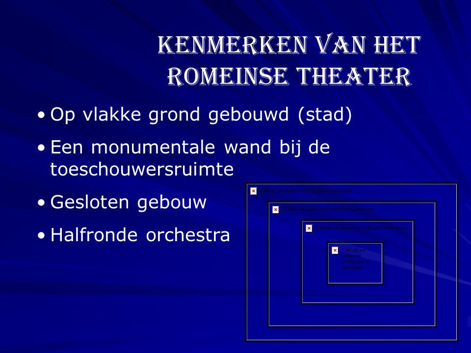 Kenmerken van het Romeinse theater •O•Op vlakke grond gebouwd (stad) •E•Een monumentale wand bij de toeschouwersruimte •G•Gesloten gebouw •H•Halfronde