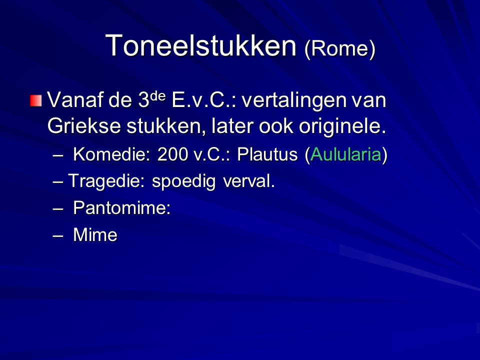 Toneelstukken (Rome) Vanaf de 3 de E.v.C.: vertalingen van Griekse stukken, later ook originele. – Komedie: 200 v.C.: Plautus (Aulularia) –Tragedie: s