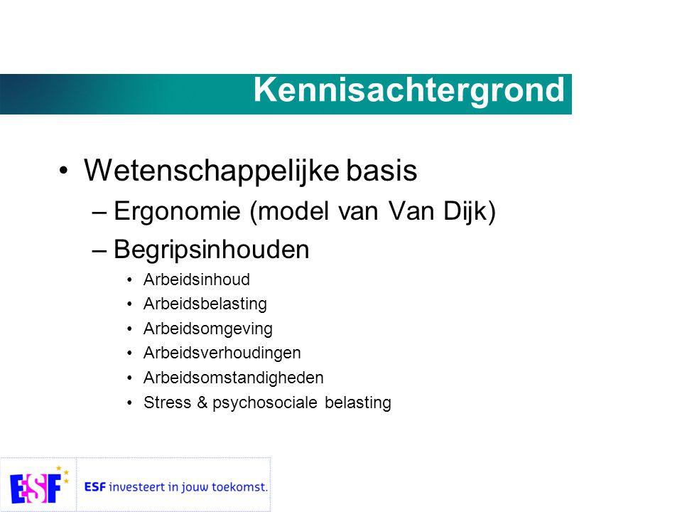 Kennisachtergrond •Wetenschappelijke basis –Ergonomie (model van Van Dijk) –Begripsinhouden •Arbeidsinhoud •Arbeidsbelasting •Arbeidsomgeving •Arbeidsverhoudingen •Arbeidsomstandigheden •Stress & psychosociale belasting