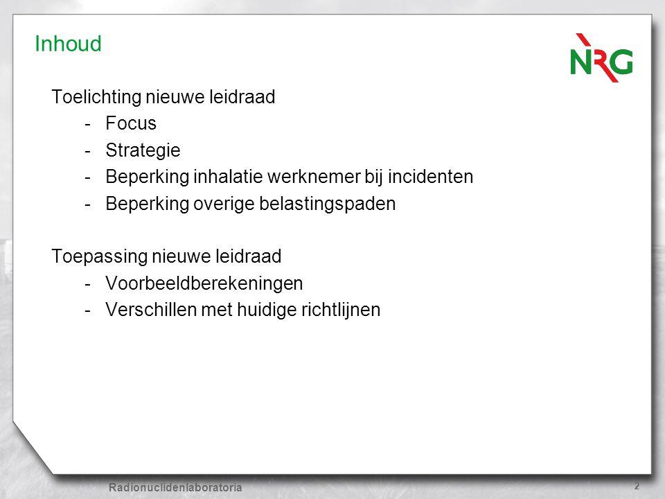 Radionuclidenlaboratoria 2 Inhoud Toelichting nieuwe leidraad -Focus -Strategie -Beperking inhalatie werknemer bij incidenten -Beperking overige belas