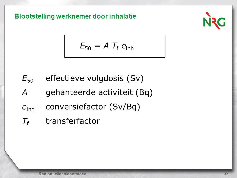 Radionuclidenlaboratoria 25 Blootstelling werknemer door inhalatie E 50 = A T f e inh E 50 effectieve volgdosis (Sv) Agehanteerde activiteit (Bq) e in
