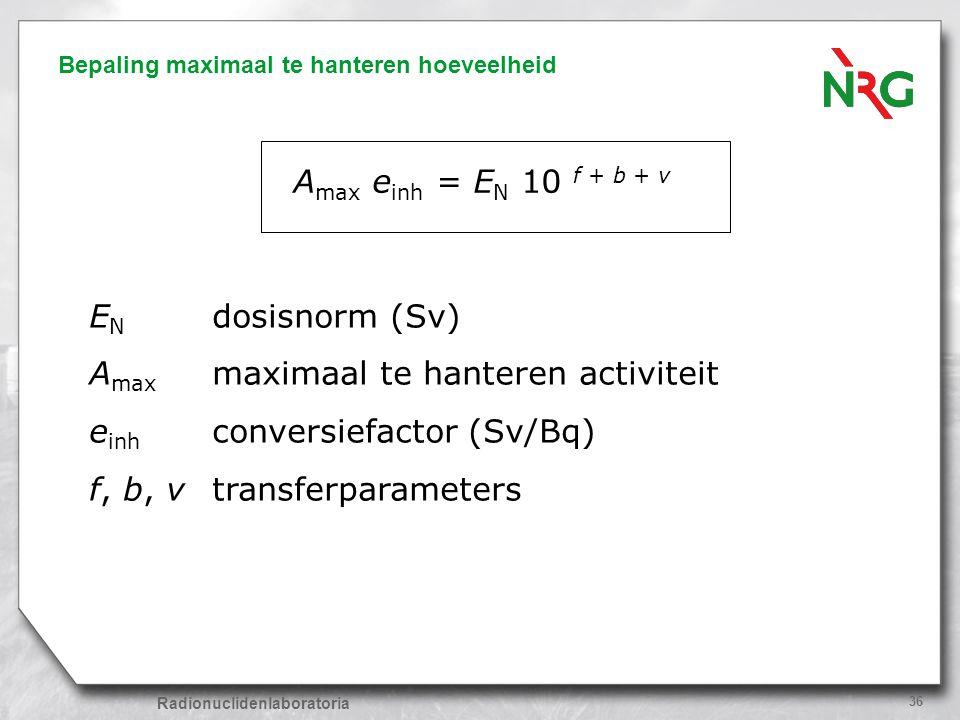 Radionuclidenlaboratoria 36 Bepaling maximaal te hanteren hoeveelheid A max e inh = E N 10 f + b + v E N dosisnorm (Sv) A max maximaal te hanteren act