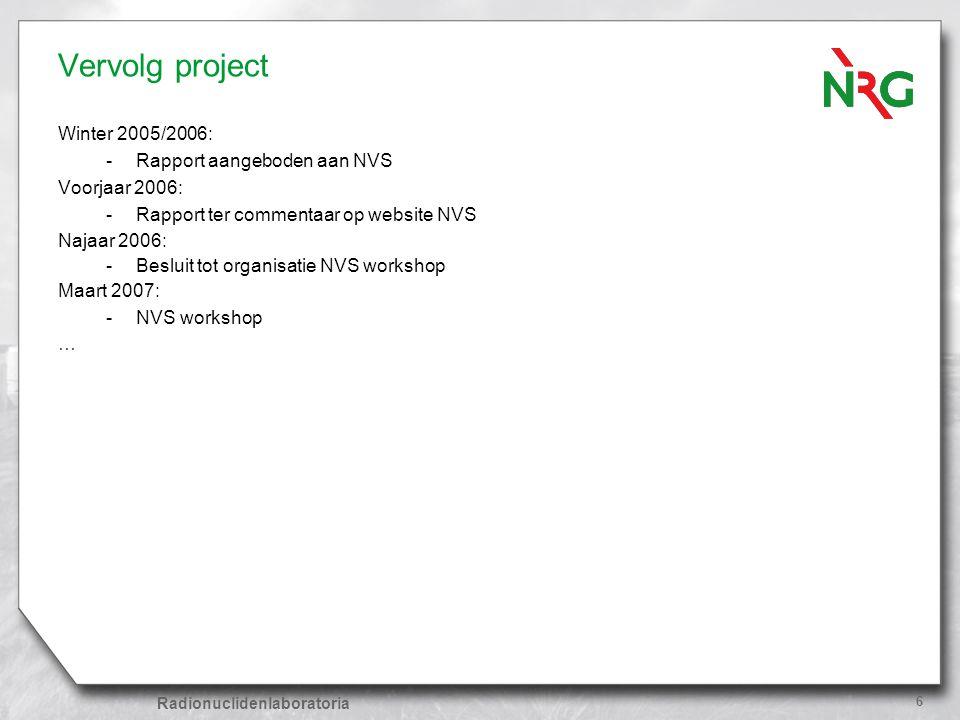 Radionuclidenlaboratoria 6 Vervolg project Winter 2005/2006: -Rapport aangeboden aan NVS Voorjaar 2006: -Rapport ter commentaar op website NVS Najaar