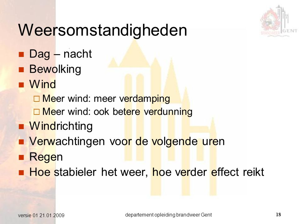 departement opleiding brandweer Gent18 versie 01 21.01.2009 Weersomstandigheden  Dag – nacht  Bewolking  Wind  Meer wind: meer verdamping  Meer w