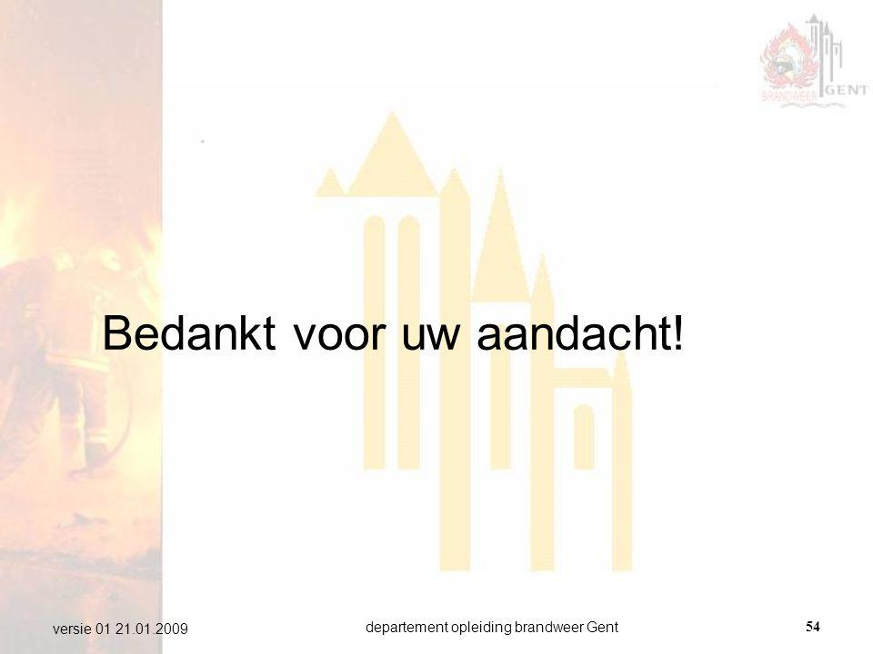 departement opleiding brandweer Gent54 versie 01 21.01.2009 Bedankt voor uw aandacht!