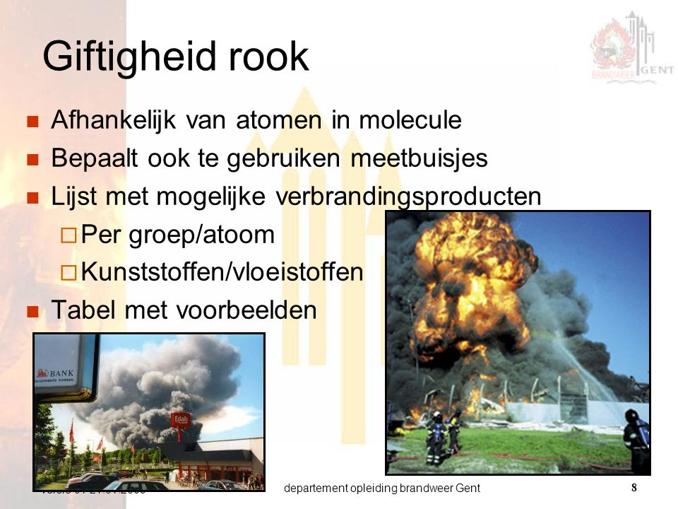 departement opleiding brandweer Gent9 versie 01 21.01.2009 AtoomRookgassen Chloor (Cl)HCl (zoutzuur) Cl 2 (chloor) COCl 2 (fosgeen) Stikstof (N)NOx (nitreuze dampen) HCN (Blauwzuur) NH 3 (ammoniak) Zwavel (S)SO 2 Tabel: rookgassen ifv aanwezige atomen