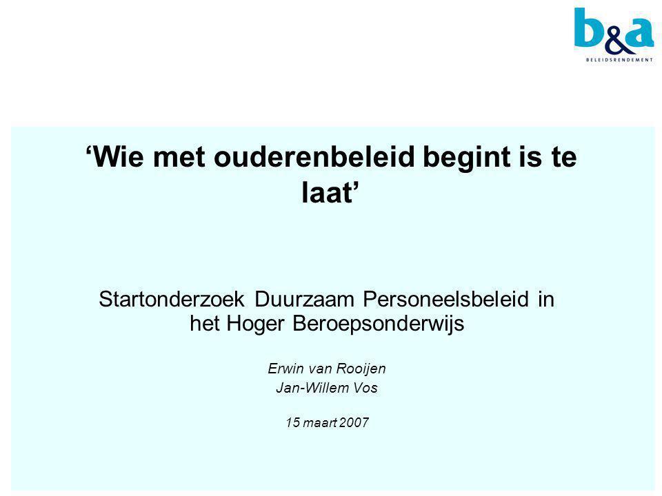 'Wie met ouderenbeleid begint is te laat' Startonderzoek Duurzaam Personeelsbeleid in het Hoger Beroepsonderwijs Erwin van Rooijen Jan-Willem Vos 15 maart 2007