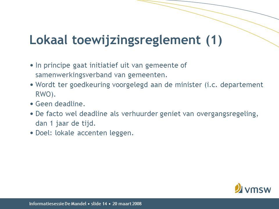 Informatiesessie De Mandel • slide 14 • 20 maart 2008 Lokaal toewijzingsreglement (1) • In principe gaat initiatief uit van gemeente of samenwerkingsv