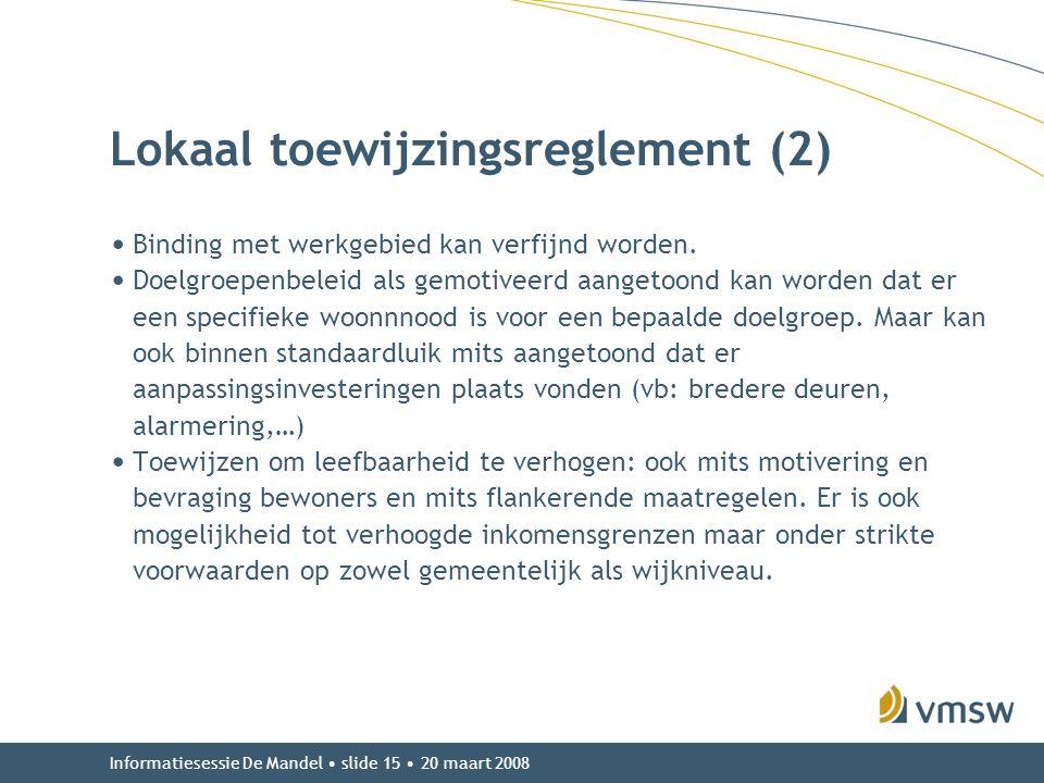 Informatiesessie De Mandel • slide 15 • 20 maart 2008 Lokaal toewijzingsreglement (2) • Binding met werkgebied kan verfijnd worden. • Doelgroepenbelei