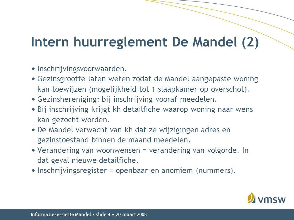 Informatiesessie De Mandel • slide 4 • 20 maart 2008 Intern huurreglement De Mandel (2) • Inschrijvingsvoorwaarden. • Gezinsgrootte laten weten zodat