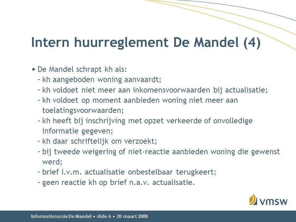 Informatiesessie De Mandel • slide 6 • 20 maart 2008 Intern huurreglement De Mandel (4) • De Mandel schrapt kh als: –kh aangeboden woning aanvaardt; –