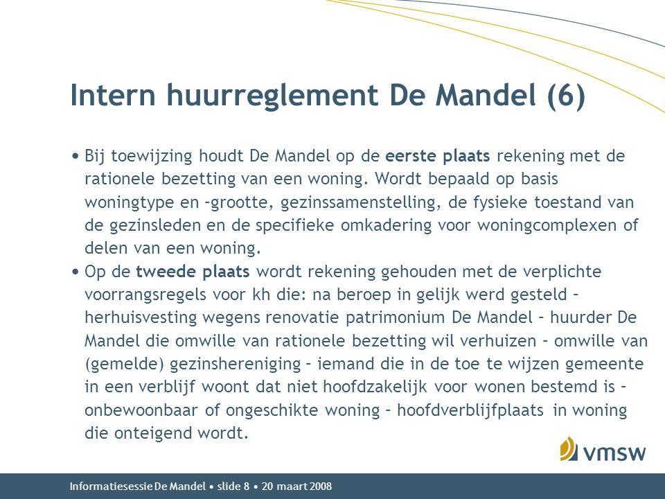 Informatiesessie De Mandel • slide 8 • 20 maart 2008 Intern huurreglement De Mandel (6) • Bij toewijzing houdt De Mandel op de eerste plaats rekening