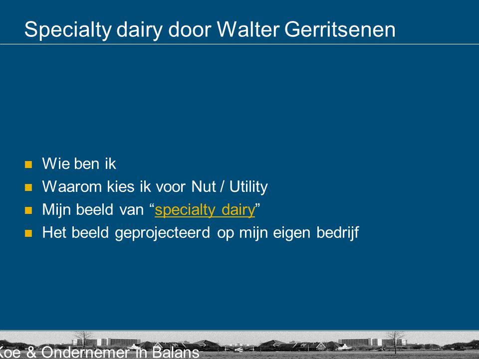 """Koe & Ondernemer in Balans Specialty dairy door Walter Gerritsenen  Wie ben ik  Waarom kies ik voor Nut / Utility  Mijn beeld van """"specialty dairy"""""""