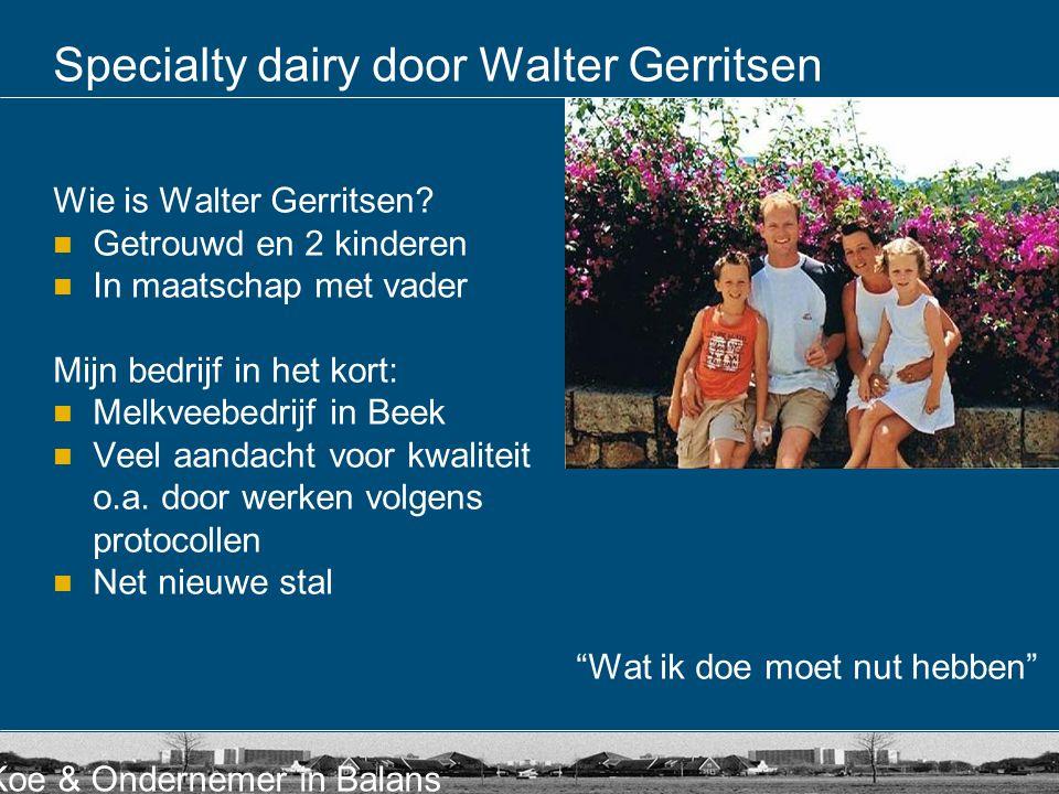 Koe & Ondernemer in Balans Specialty dairy door Walter Gerritsen Wie is Walter Gerritsen?  Getrouwd en 2 kinderen  In maatschap met vader Mijn bedri