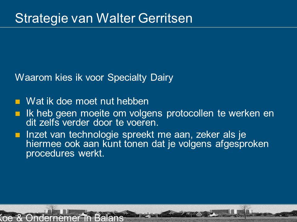 Koe & Ondernemer in Balans Strategie van Walter Gerritsen Waarom kies ik voor Specialty Dairy  Wat ik doe moet nut hebben  Ik heb geen moeite om vol