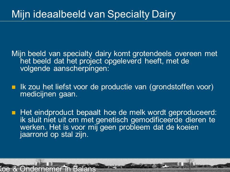 Koe & Ondernemer in Balans Mijn ideaalbeeld van Specialty Dairy  Van suggereren naar garanderen: de monitoring (sensoren) van het productieproces is voor mij erg belangrijk, omdat ik op die manier daadwerkelijk aan kan tonen op welke manier er wordt geproduceerd (optimaal diermanagement): processen volgen in de koe, van bek tot uier en van bek tot kont.