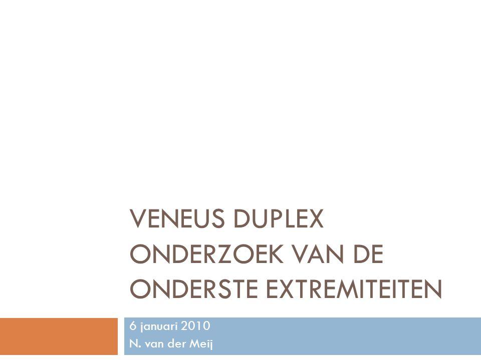 VENEUS DUPLEX ONDERZOEK VAN DE ONDERSTE EXTREMITEITEN 6 januari 2010 N. van der Meij