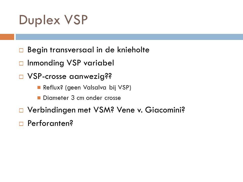 Duplex VSP  Begin transversaal in de knieholte  Inmonding VSP variabel  VSP-crosse aanwezig??  Reflux? (geen Valsalva bij VSP)  Diameter 3 cm ond