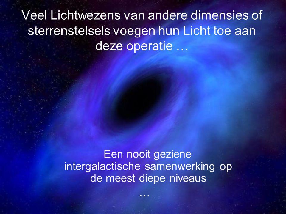 Veel Lichtwezens van andere dimensies of sterrenstelsels voegen hun Licht toe aan deze operatie … Een nooit geziene intergalactische samenwerking op de meest diepe niveaus …
