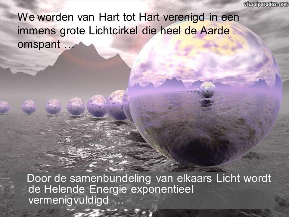 We worden van Hart tot Hart verenigd in een immens grote Lichtcirkel die heel de Aarde omspant … Door de samenbundeling van elkaars Licht wordt de Helende Energie exponentieel vermenigvuldigd …