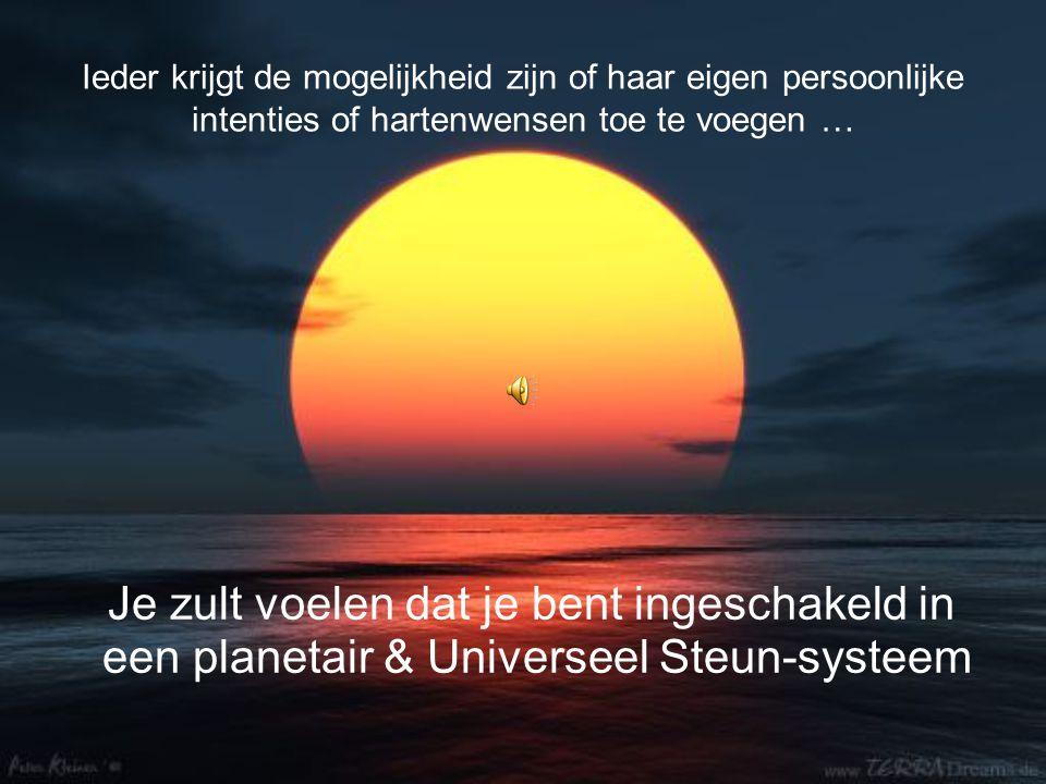 Ieder krijgt de mogelijkheid zijn of haar eigen persoonlijke intenties of hartenwensen toe te voegen … Je zult voelen dat je bent ingeschakeld in een planetair & Universeel Steun-systeem