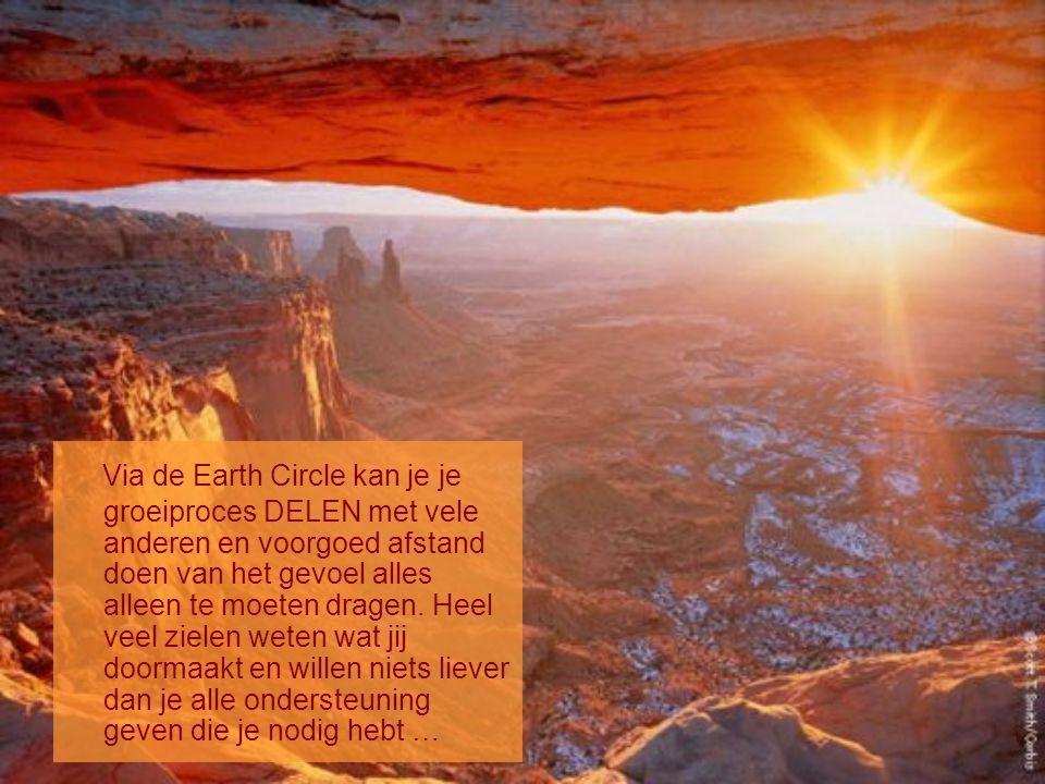 Via de Earth Circle kan je groeiproces DELEN met vele anderen en voorgoed afstand doen van het gevoel alles alleen te moeten dragen.